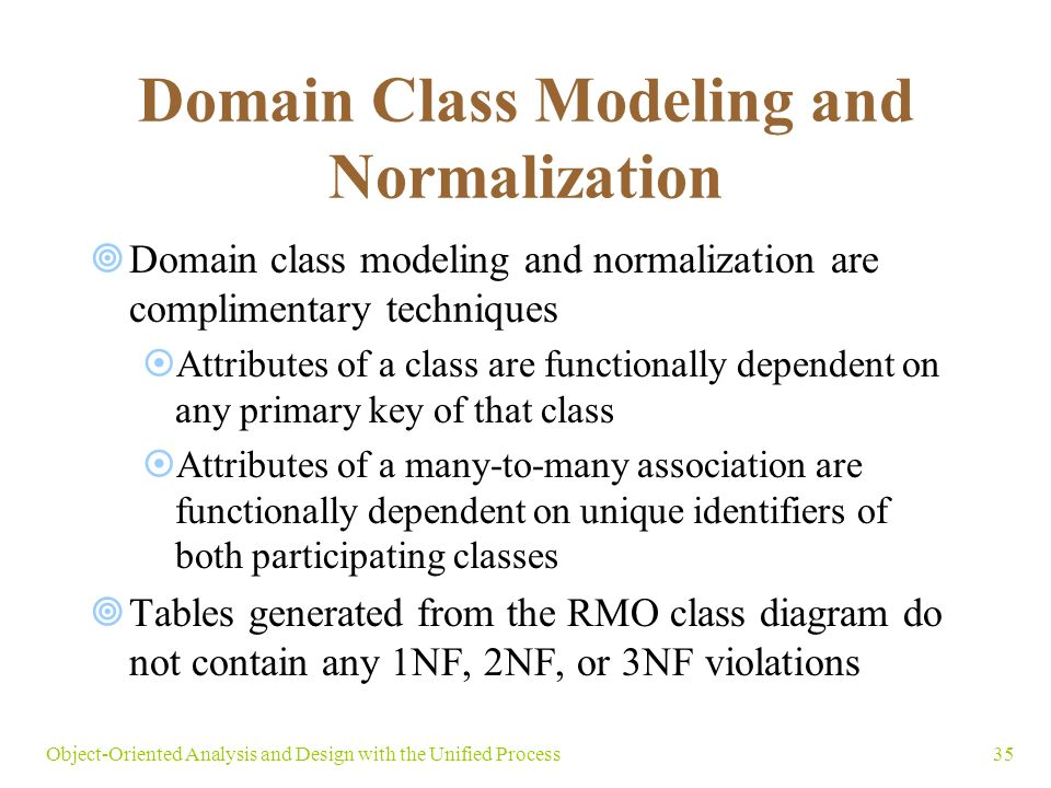 35Object-Oriented Analysis and Design with the Unified Process Domain Class Modeling and Normalization  Domain class modeling and normalization are complimentary techniques  Attributes of a class are functionally dependent on any primary key of that class  Attributes of a many-to-many association are functionally dependent on unique identifiers of both participating classes  Tables generated from the RMO class diagram do not contain any 1NF, 2NF, or 3NF violations