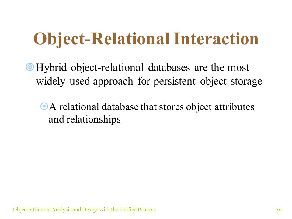 36Object-Oriented Analysis and Design with the Unified Process Object-Relational Interaction  Hybrid object-relational databases are the most widely used approach for persistent object storage  A relational database that stores object attributes and relationships