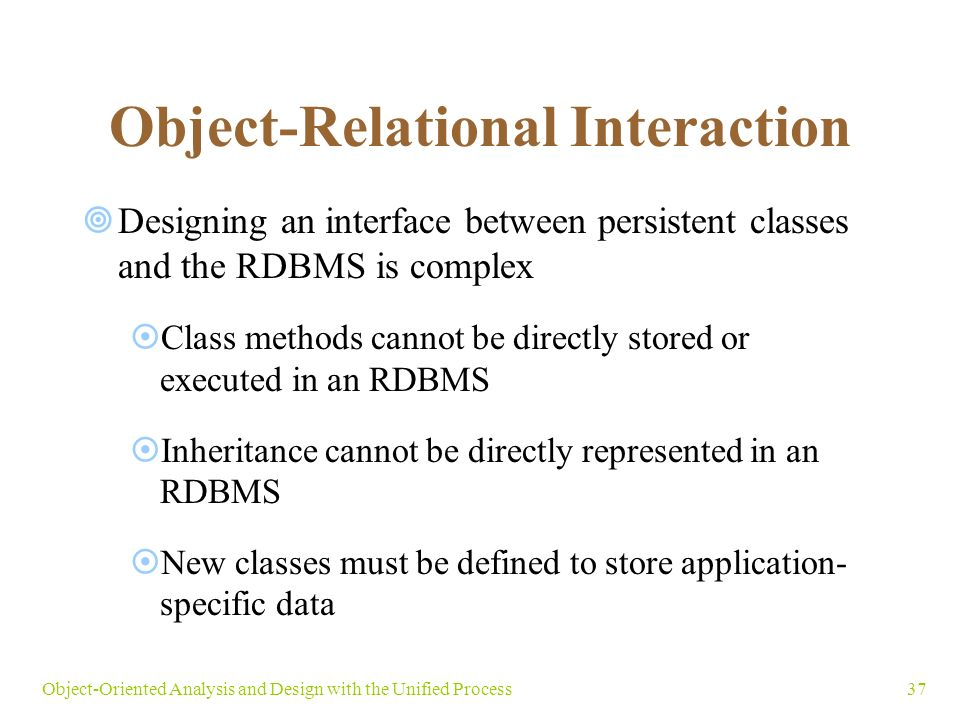 37Object-Oriented Analysis and Design with the Unified Process Object-Relational Interaction  Designing an interface between persistent classes and the RDBMS is complex  Class methods cannot be directly stored or executed in an RDBMS  Inheritance cannot be directly represented in an RDBMS  New classes must be defined to store application- specific data