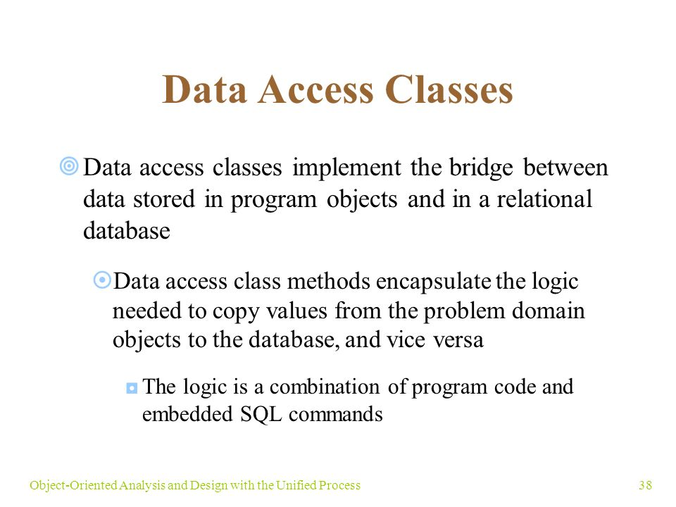 38Object-Oriented Analysis and Design with the Unified Process Data Access Classes  Data access classes implement the bridge between data stored in program objects and in a relational database  Data access class methods encapsulate the logic needed to copy values from the problem domain objects to the database, and vice versa ◘The logic is a combination of program code and embedded SQL commands