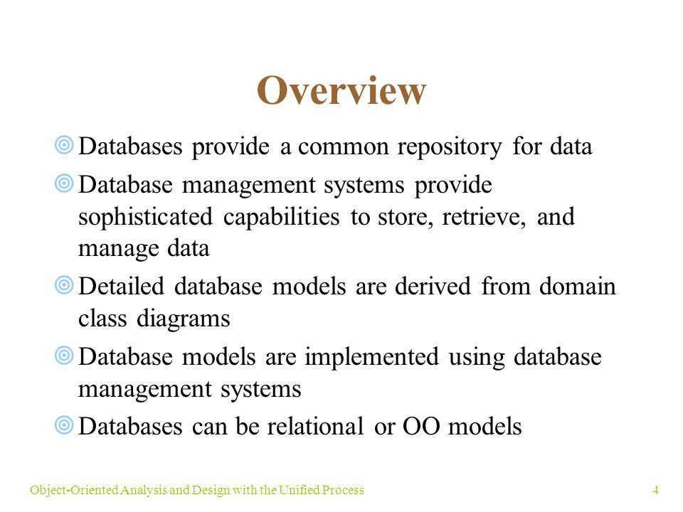 4Object-Oriented Analysis and Design with the Unified Process Overview  Databases provide a common repository for data  Database management systems provide sophisticated capabilities to store, retrieve, and manage data  Detailed database models are derived from domain class diagrams  Database models are implemented using database management systems  Databases can be relational or OO models