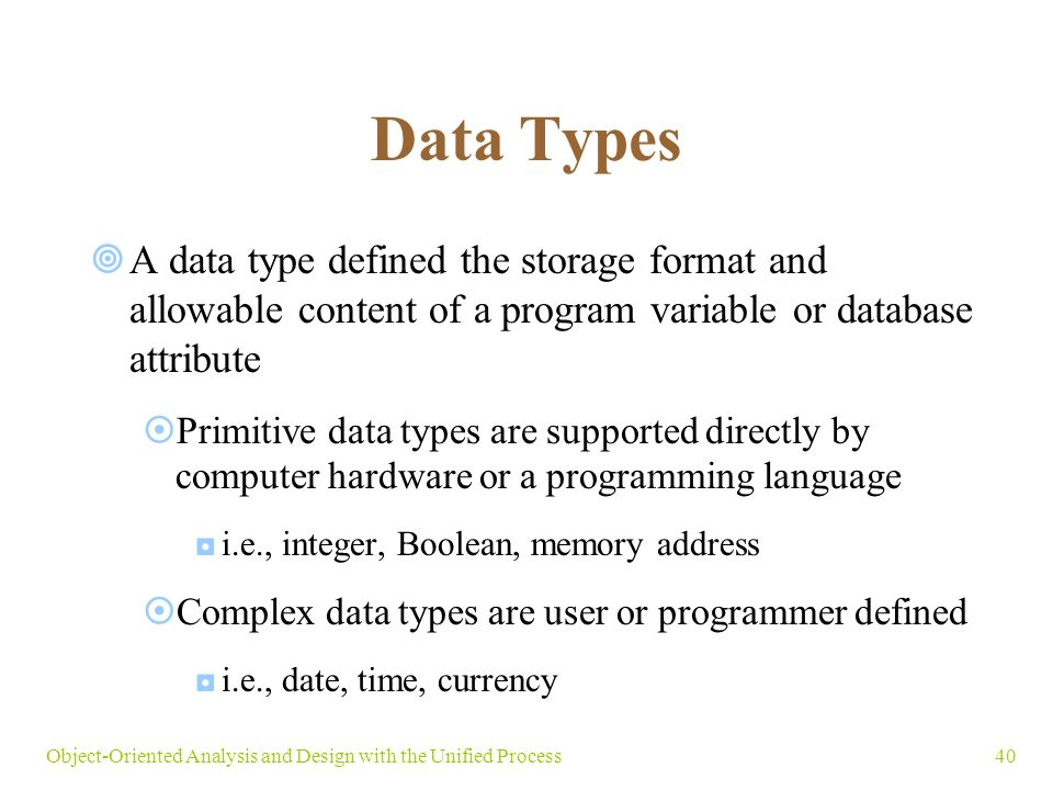40Object-Oriented Analysis and Design with the Unified Process Data Types  A data type defined the storage format and allowable content of a program variable or database attribute  Primitive data types are supported directly by computer hardware or a programming language ◘i.e., integer, Boolean, memory address  Complex data types are user or programmer defined ◘i.e., date, time, currency