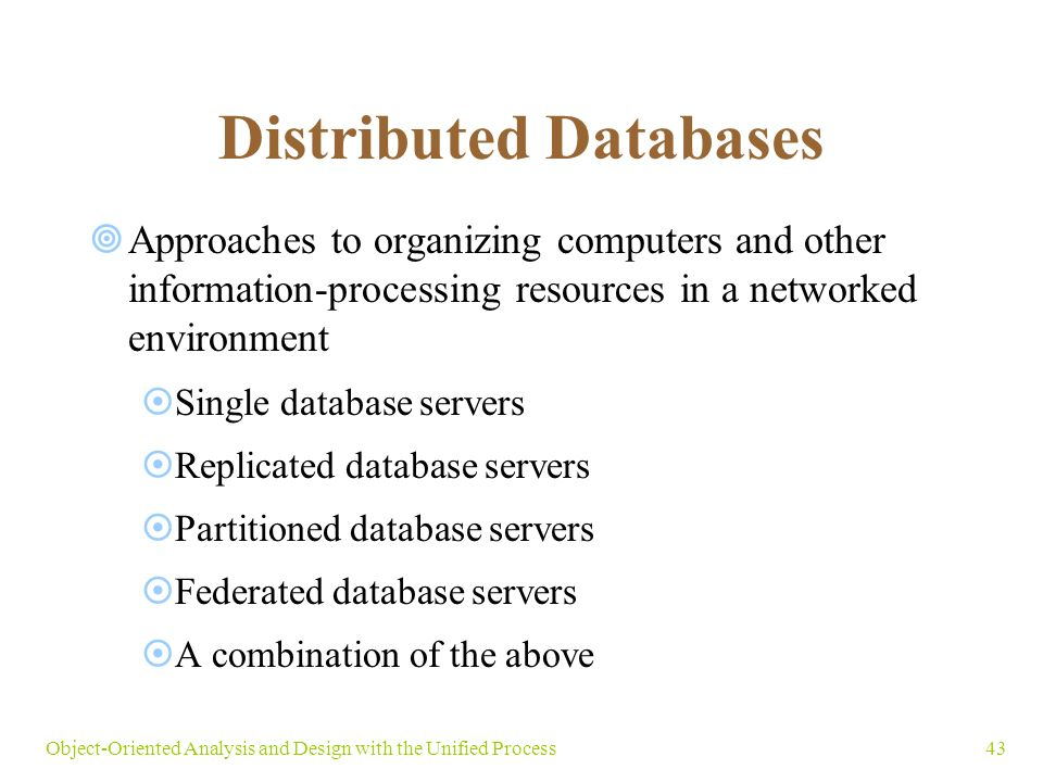 43Object-Oriented Analysis and Design with the Unified Process Distributed Databases  Approaches to organizing computers and other information-processing resources in a networked environment  Single database servers  Replicated database servers  Partitioned database servers  Federated database servers  A combination of the above