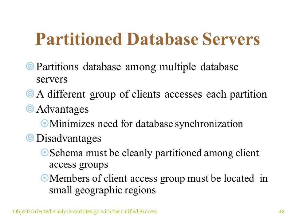 48Object-Oriented Analysis and Design with the Unified Process Partitioned Database Servers  Partitions database among multiple database servers  A different group of clients accesses each partition  Advantages  Minimizes need for database synchronization  Disadvantages  Schema must be cleanly partitioned among client access groups  Members of client access group must be located in small geographic regions