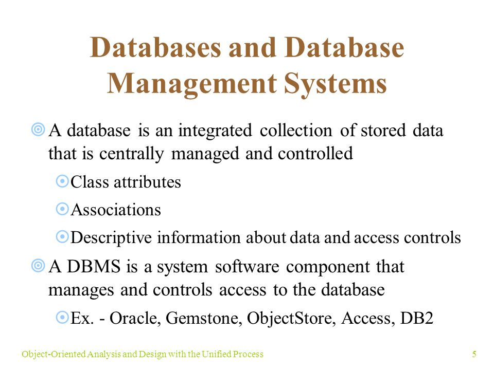 5Object-Oriented Analysis and Design with the Unified Process Databases and Database Management Systems  A database is an integrated collection of stored data that is centrally managed and controlled  Class attributes  Associations  Descriptive information about data and access controls  A DBMS is a system software component that manages and controls access to the database  Ex.