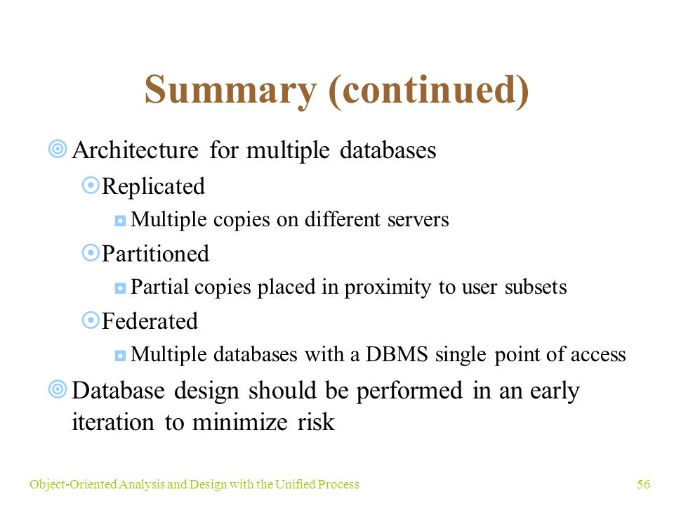56Object-Oriented Analysis and Design with the Unified Process Summary (continued)  Architecture for multiple databases  Replicated ◘Multiple copies on different servers  Partitioned ◘Partial copies placed in proximity to user subsets  Federated ◘Multiple databases with a DBMS single point of access  Database design should be performed in an early iteration to minimize risk
