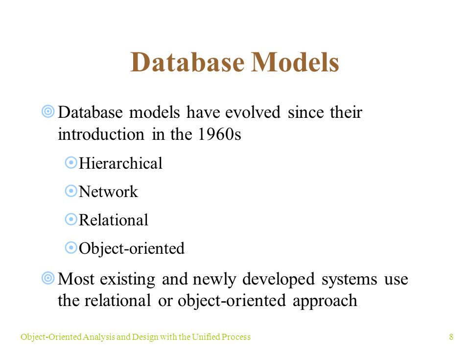 8Object-Oriented Analysis and Design with the Unified Process Database Models  Database models have evolved since their introduction in the 1960s  Hierarchical  Network  Relational  Object-oriented  Most existing and newly developed systems use the relational or object-oriented approach