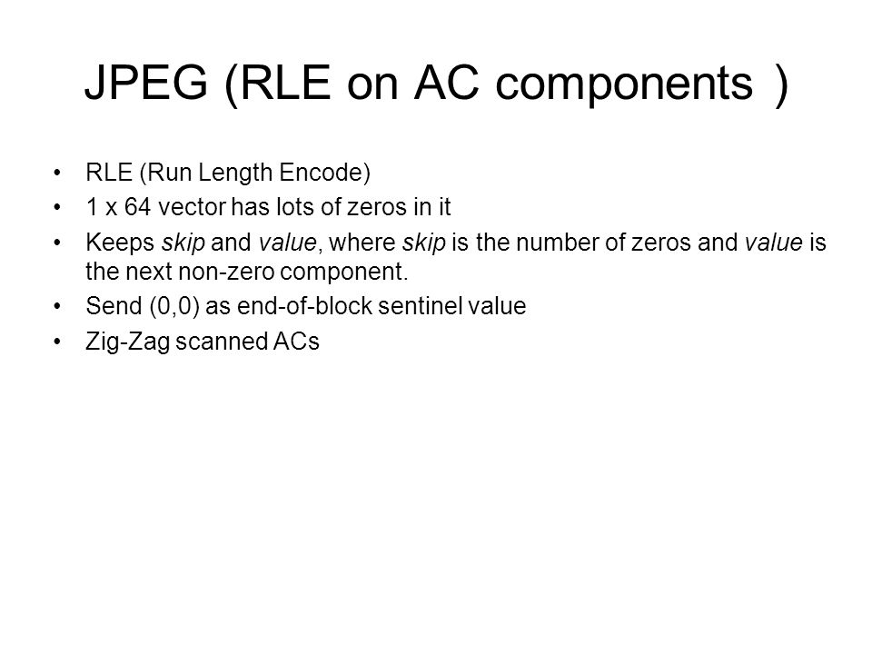 JPEG (RLE on AC components ) RLE (Run Length Encode) 1 x 64 vector has lots of zeros in it Keeps skip and value, where skip is the number of zeros and value is the next non-zero component.
