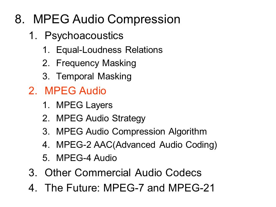8.MPEG Audio Compression 1.Psychoacoustics 1.Equal-Loudness Relations 2.Frequency Masking 3.Temporal Masking 2.MPEG Audio 1.MPEG Layers 2.MPEG Audio Strategy 3.MPEG Audio Compression Algorithm 4.MPEG-2 AAC(Advanced Audio Coding) 5.MPEG-4 Audio 3.Other Commercial Audio Codecs 4.The Future: MPEG-7 and MPEG-21