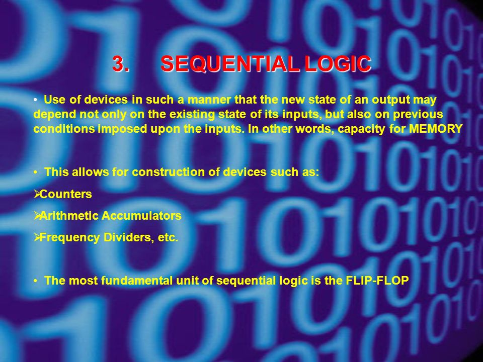 3.SEQUENTIAL LOGIC Use of devices in such a manner that the new state of an output may depend not only on the existing state of its inputs, but also on previous conditions imposed upon the inputs.