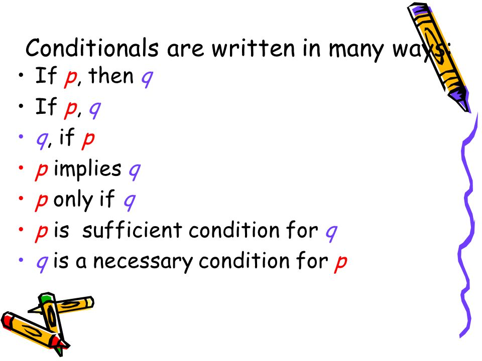 Conditionals are written in many ways: If p, then q If p, q q, if p p implies q p only if q p is sufficient condition for q q is a necessary condition for p