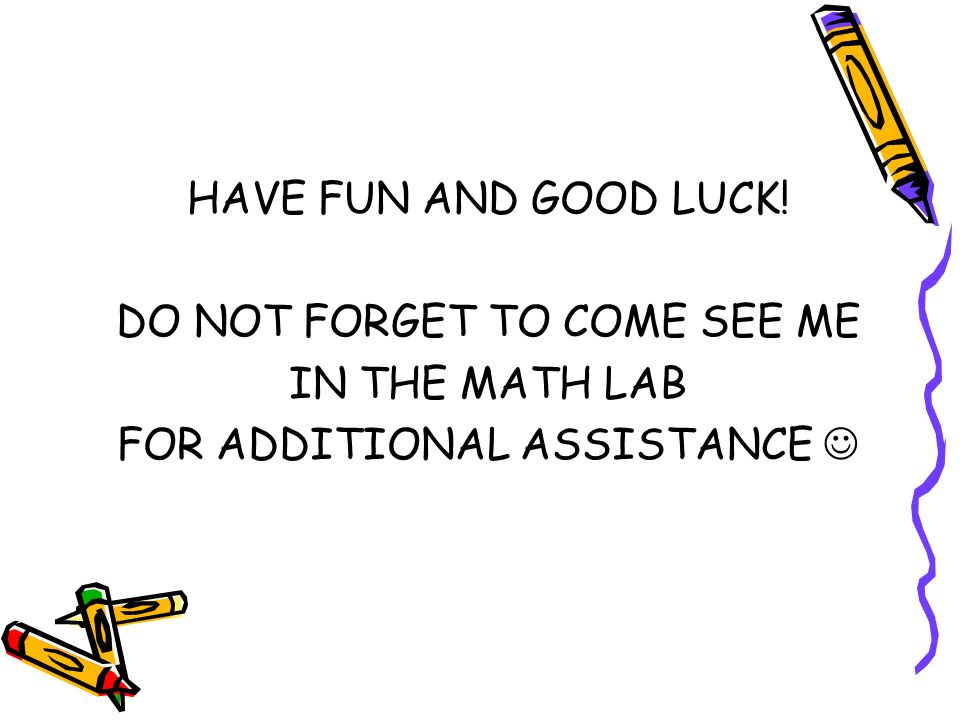 HAVE FUN AND GOOD LUCK! DO NOT FORGET TO COME SEE ME IN THE MATH LAB FOR ADDITIONAL ASSISTANCE