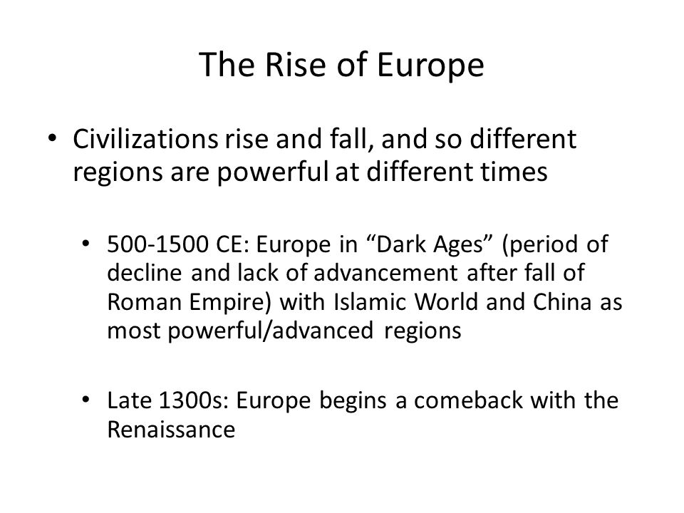 The Rise of Europe Civilizations rise and fall, and so different regions are powerful at different times CE: Europe in Dark Ages (period of decline and lack of advancement after fall of Roman Empire) with Islamic World and China as most powerful/advanced regions Late 1300s: Europe begins a comeback with the Renaissance