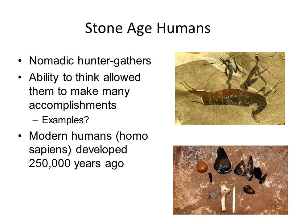 Stone Age Humans Nomadic hunter-gathers Ability to think allowed them to make many accomplishments –Examples.