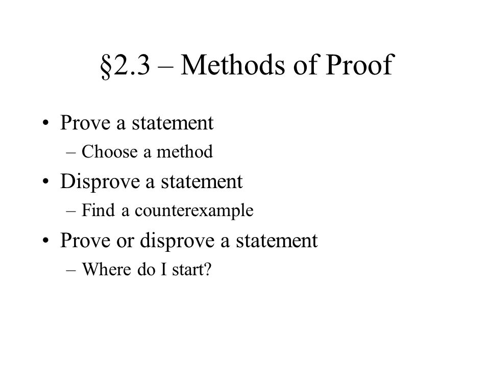 §2.3 – Methods of Proof Prove a statement –Choose a method Disprove a statement –Find a counterexample Prove or disprove a statement –Where do I start
