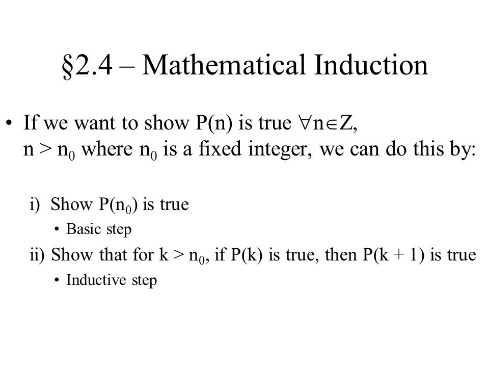 §2.4 – Mathematical Induction If we want to show P(n) is true  n  Z, n > n 0 where n 0 is a fixed integer, we can do this by: i) Show P(n 0 ) is true Basic step ii) Show that for k > n 0, if P(k) is true, then P(k + 1) is true Inductive step