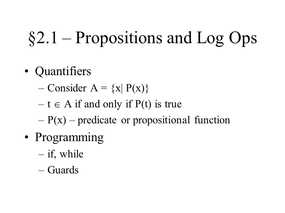 §2.1 – Propositions and Log Ops Quantifiers –Consider A = {x| P(x)} –t  A if and only if P(t) is true –P(x) – predicate or propositional function Programming –if, while –Guards