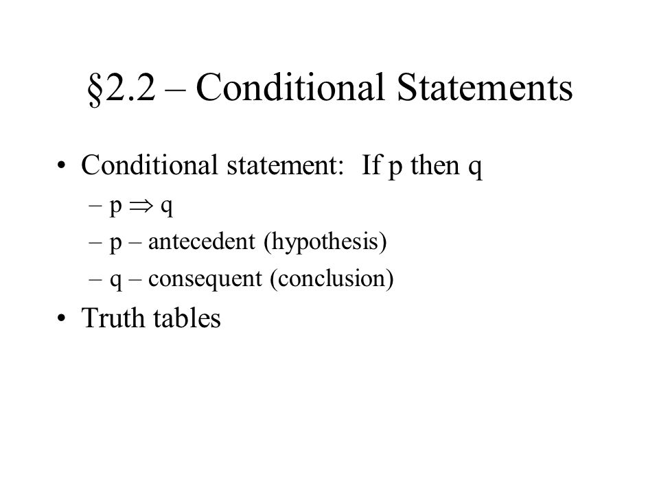§2.2 – Conditional Statements Conditional statement: If p then q –p  q –p – antecedent (hypothesis) –q – consequent (conclusion) Truth tables