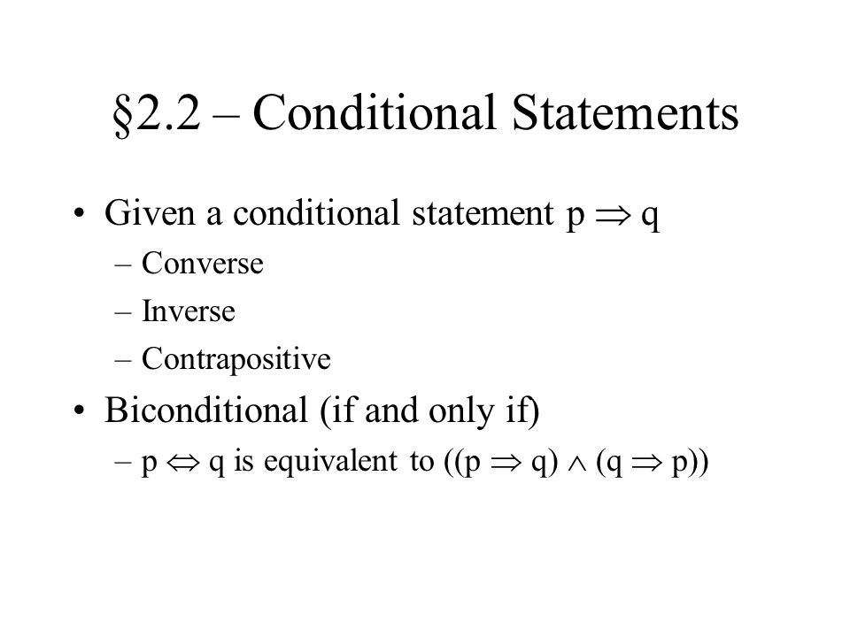 §2.2 – Conditional Statements Given a conditional statement p  q –Converse –Inverse –Contrapositive Biconditional (if and only if) –p  q is equivalent to ((p  q)  (q  p))