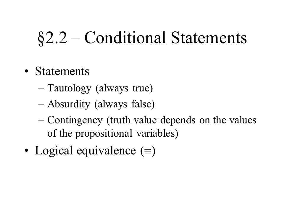 §2.2 – Conditional Statements Statements –Tautology (always true) –Absurdity (always false) –Contingency (truth value depends on the values of the propositional variables) Logical equivalence (  )