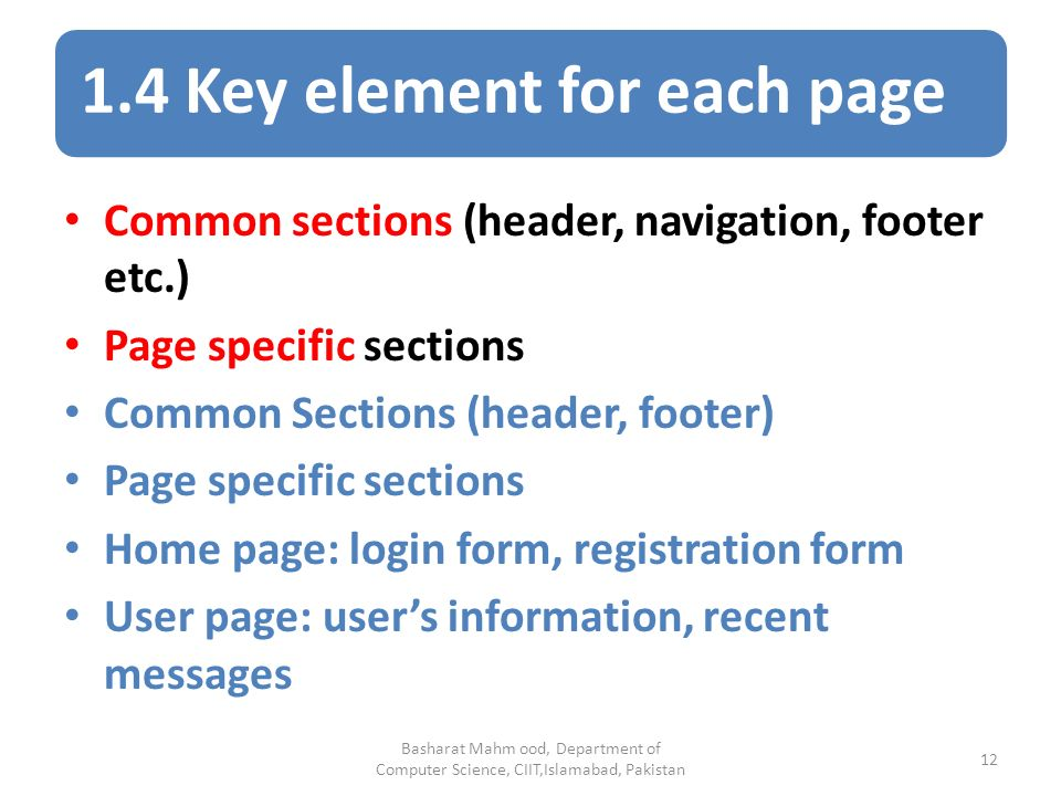 1.4 Key element for each page Basharat Mahm ood, Department of Computer Science, CIIT,Islamabad, Pakistan 12 Common sections (header, navigation, footer etc.) Page specific sections Common Sections (header, footer) Page specific sections Home page: login form, registration form User page: user's information, recent messages