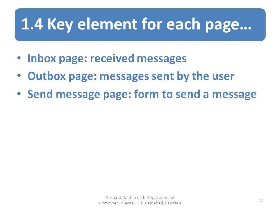 1.4 Key element for each page… Basharat Mahm ood, Department of Computer Science, CIIT,Islamabad, Pakistan 13 Inbox page: received messages Outbox page: messages sent by the user Send message page: form to send a message