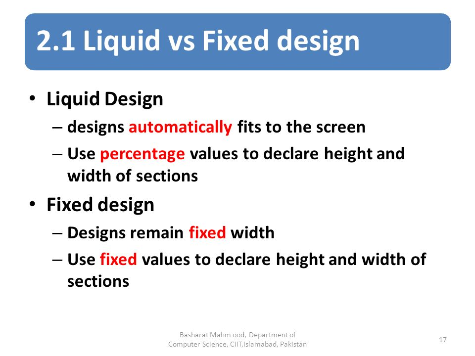 2.1 Liquid vs Fixed design Basharat Mahm ood, Department of Computer Science, CIIT,Islamabad, Pakistan 17 Liquid Design – designs automatically fits to the screen – Use percentage values to declare height and width of sections Fixed design – Designs remain fixed width – Use fixed values to declare height and width of sections