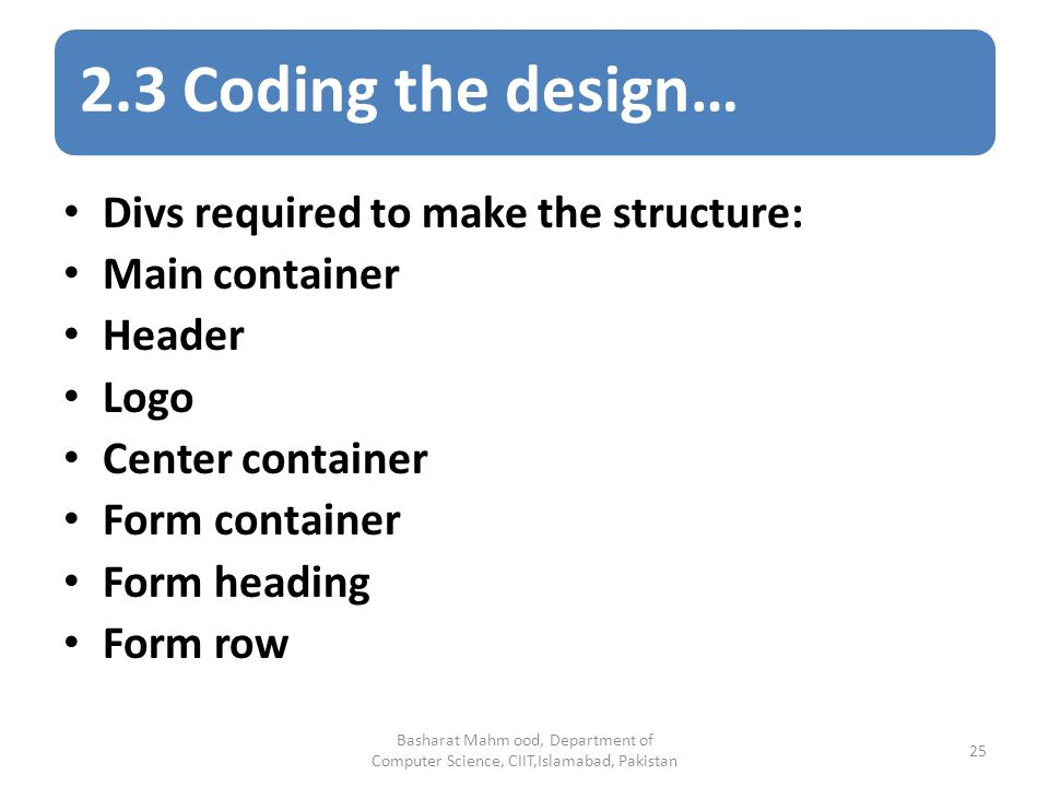 2.3 Coding the design… Basharat Mahm ood, Department of Computer Science, CIIT,Islamabad, Pakistan 25 Divs required to make the structure: Main container Header Logo Center container Form container Form heading Form row