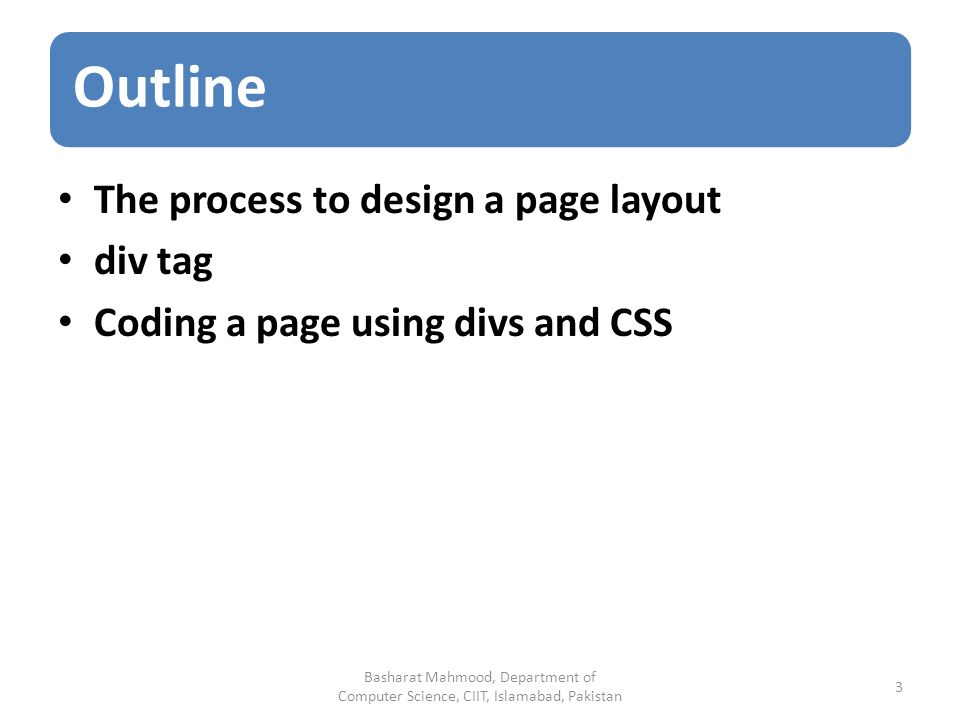 Outline The process to design a page layout div tag Coding a page using divs and CSS Basharat Mahmood, Department of Computer Science, CIIT, Islamabad, Pakistan 3