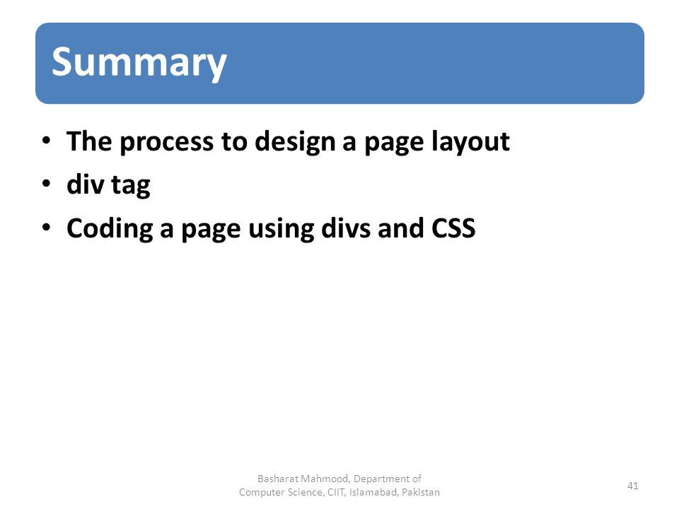 Summary The process to design a page layout div tag Coding a page using divs and CSS Basharat Mahmood, Department of Computer Science, CIIT, Islamabad, Pakistan 41