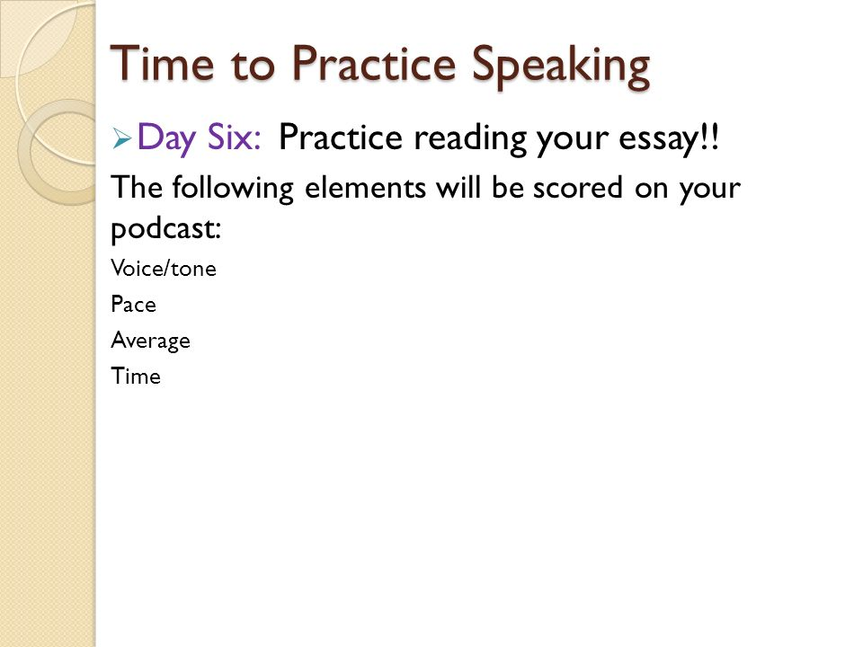 Time to Practice Speaking  Day Six: Practice reading your essay!.