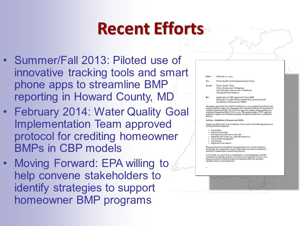 Recent Efforts Summer/Fall 2013: Piloted use of innovative tracking tools and smart phone apps to streamline BMP reporting in Howard County, MD February 2014: Water Quality Goal Implementation Team approved protocol for crediting homeowner BMPs in CBP models Moving Forward: EPA willing to help convene stakeholders to identify strategies to support homeowner BMP programs