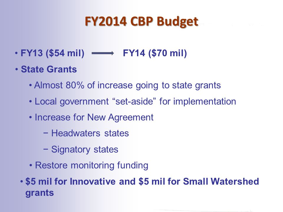FY2014 CBP Budget FY13 ($54 mil) FY14 ($70 mil) State Grants Almost 80% of increase going to state grants Local government set-aside for implementation Increase for New Agreement − Headwaters states − Signatory states Restore monitoring funding $5 mil for Innovative and $5 mil for Small Watershed grants