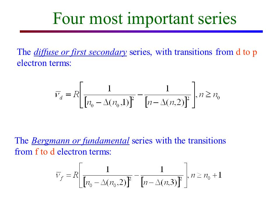 Four most important series The principal series, with transitions from p to s electron terms: The sharp or second secondary series with the transitions from s to p electron terms: n 0 : the integral principal quantum number of the lowest state, 2 for Li, 3 for Na, 4 for K, 5 for Rb, 6 for Cs