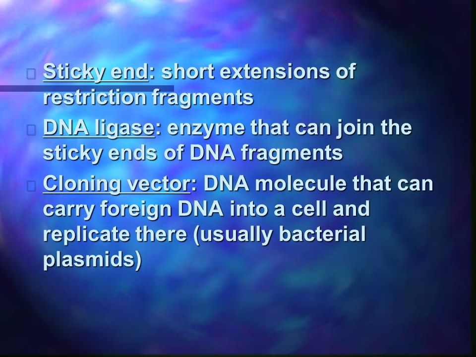 n Sticky end: short extensions of restriction fragments n DNA ligase: enzyme that can join the sticky ends of DNA fragments n Cloning vector: DNA molecule that can carry foreign DNA into a cell and replicate there (usually bacterial plasmids)