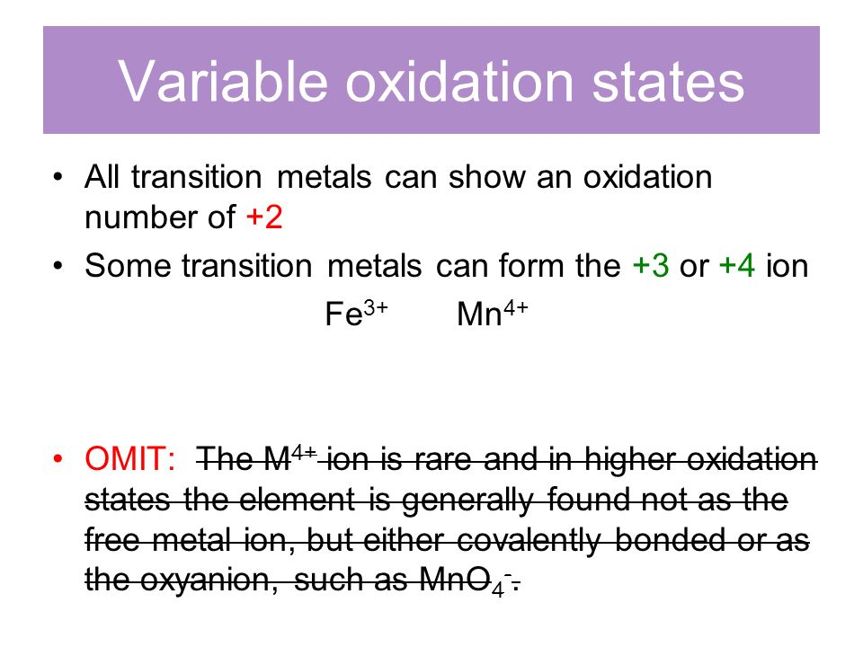 Variable oxidation states All transition metals can show an oxidation number of +2 Some transition metals can form the +3 or +4 ion Fe 3+ Mn 4+ OMIT: The M 4+ ion is rare and in higher oxidation states the element is generally found not as the free metal ion, but either covalently bonded or as the oxyanion, such as MnO 4 -.