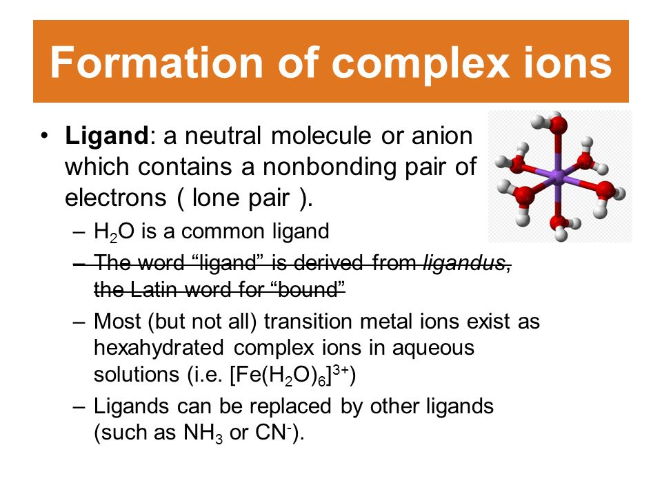 Formation of complex ions Ligand: a neutral molecule or anion which contains a nonbonding pair of electrons ( lone pair ).