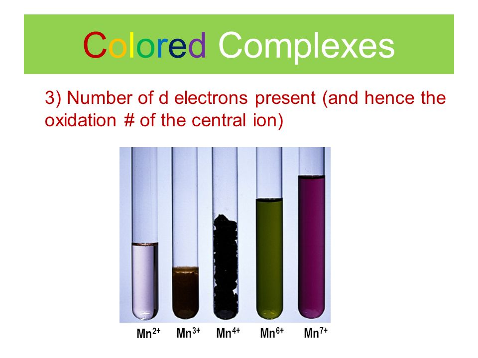 Colored Complexes 3) Number of d electrons present (and hence the oxidation # of the central ion) Mn 2+ Mn 3+ Mn 4+ Mn 6+ Mn 7+