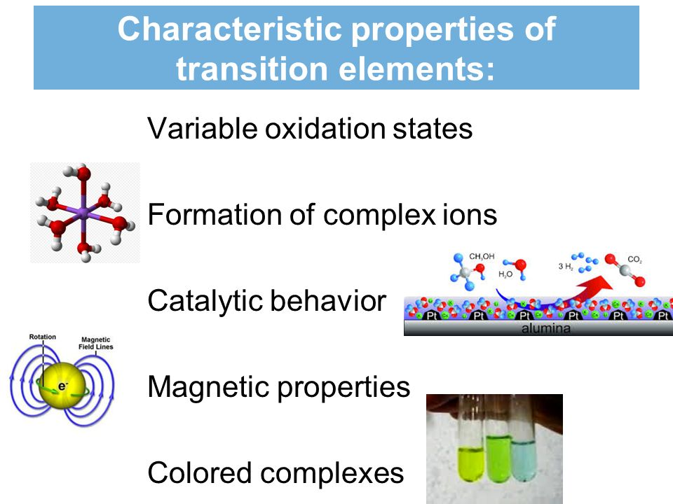 Characteristic properties of transition elements: Variable oxidation states Formation of complex ions Catalytic behavior Magnetic properties Colored complexes