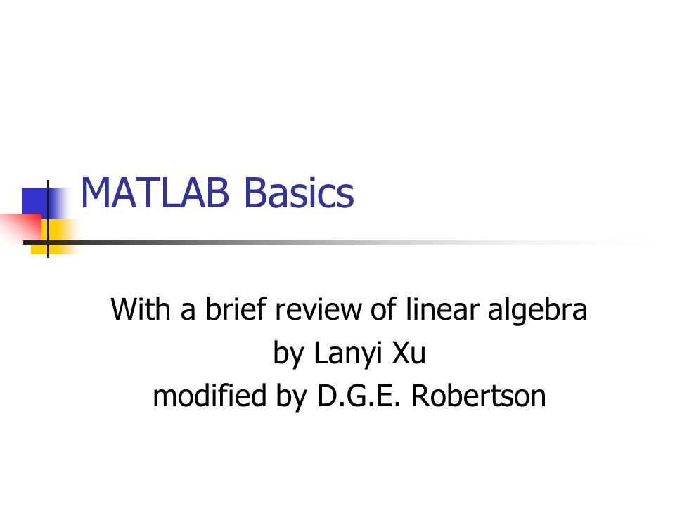 MATLAB Basics With a brief review of linear algebra by Lanyi Xu modified by D.G.E. Robertson