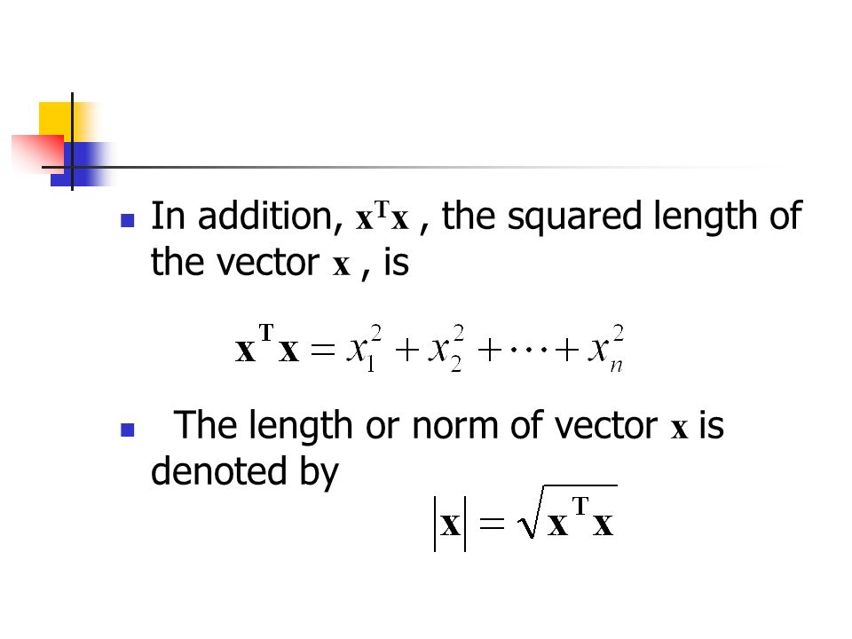 In addition, x T x, the squared length of the vector x, is The length or norm of vector x is denoted by