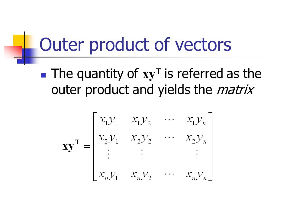 Outer product of vectors The quantity of xy T is referred as the outer product and yields the matrix
