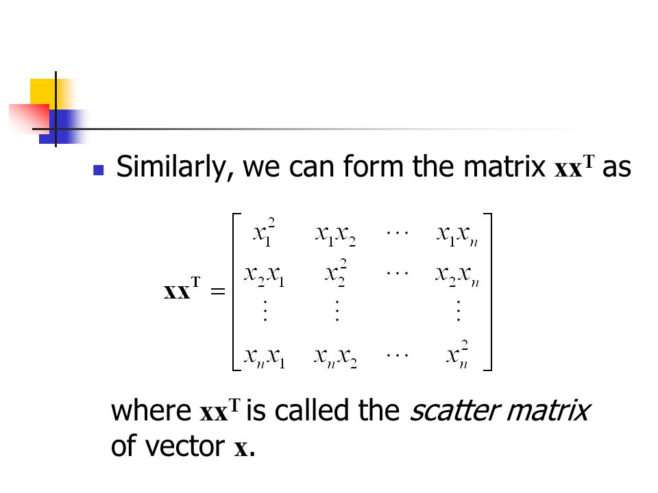 Similarly, we can form the matrix xx T as where xx T is called the scatter matrix of vector x.