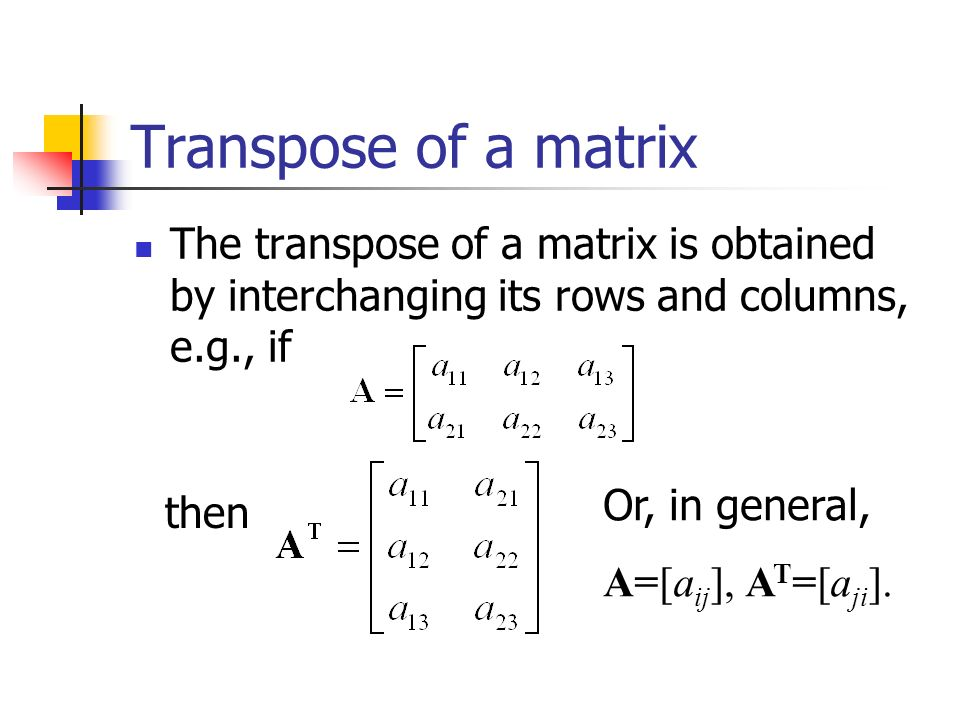Transpose of a matrix The transpose of a matrix is obtained by interchanging its rows and columns, e.g., if then Or, in general, A=[a ij ], A T =[a ji ].
