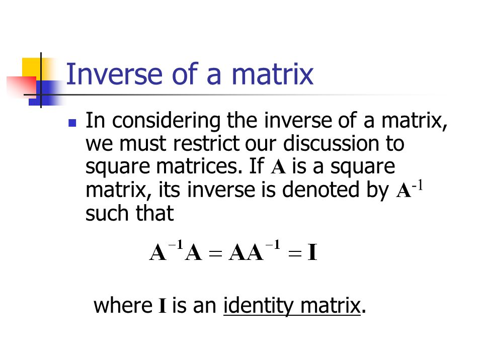 Inverse of a matrix In considering the inverse of a matrix, we must restrict our discussion to square matrices.