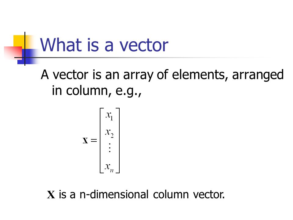What is a vector A vector is an array of elements, arranged in column, e.g., X is a n-dimensional column vector.