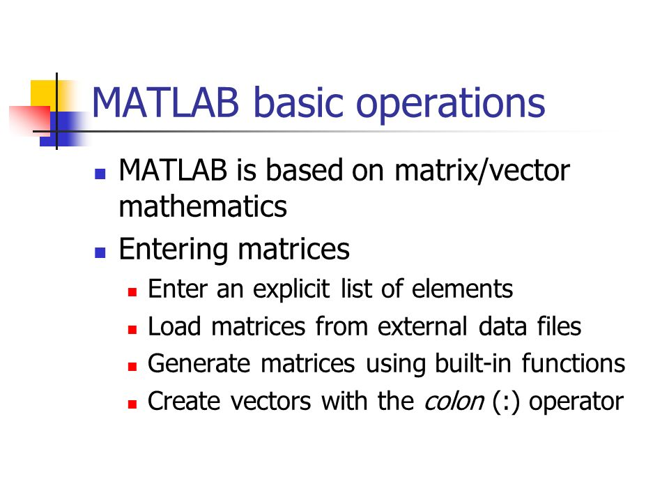 MATLAB basic operations MATLAB is based on matrix/vector mathematics Entering matrices Enter an explicit list of elements Load matrices from external data files Generate matrices using built-in functions Create vectors with the colon (:) operator