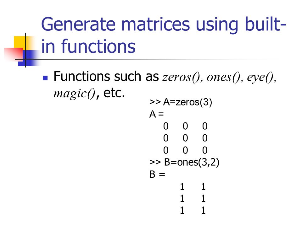 Generate matrices using built- in functions Functions such as zeros(), ones(), eye(), magic(), etc.