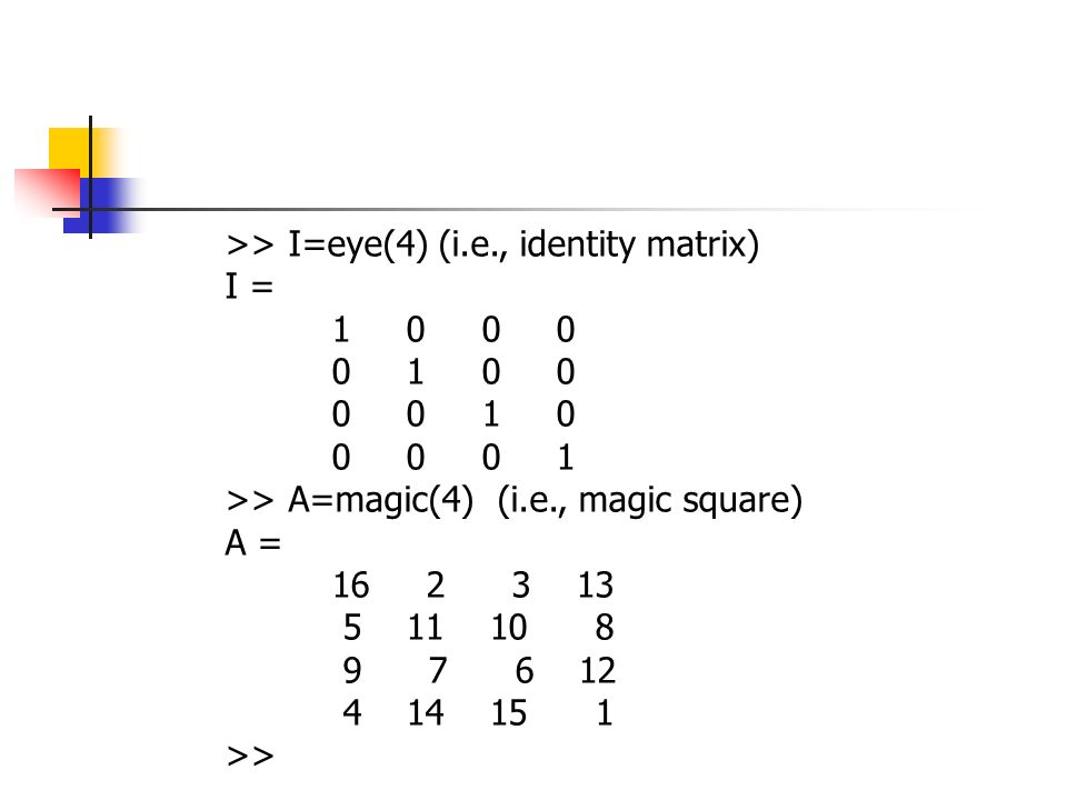 >> I=eye(4)(i.e., identity matrix) I = >> A=magic(4) (i.e., magic square) A = >>