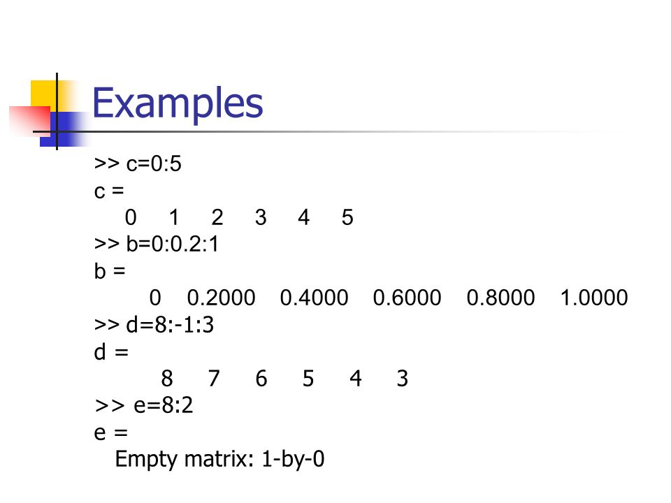 >> c=0:5 c = >> b=0:0.2:1 b = >> d=8:-1:3 d = >> e=8:2 e = Empty matrix: 1-by-0 Examples